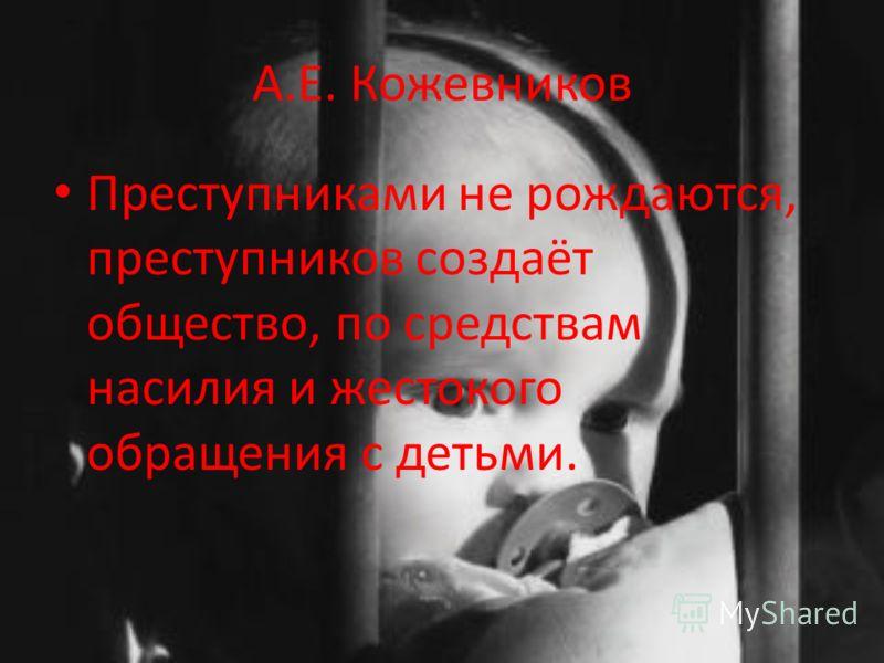 А.Е. Кожевников Преступниками не рождаются, преступников создаёт общество, по средствам насилия и жестокого обращения с детьми.