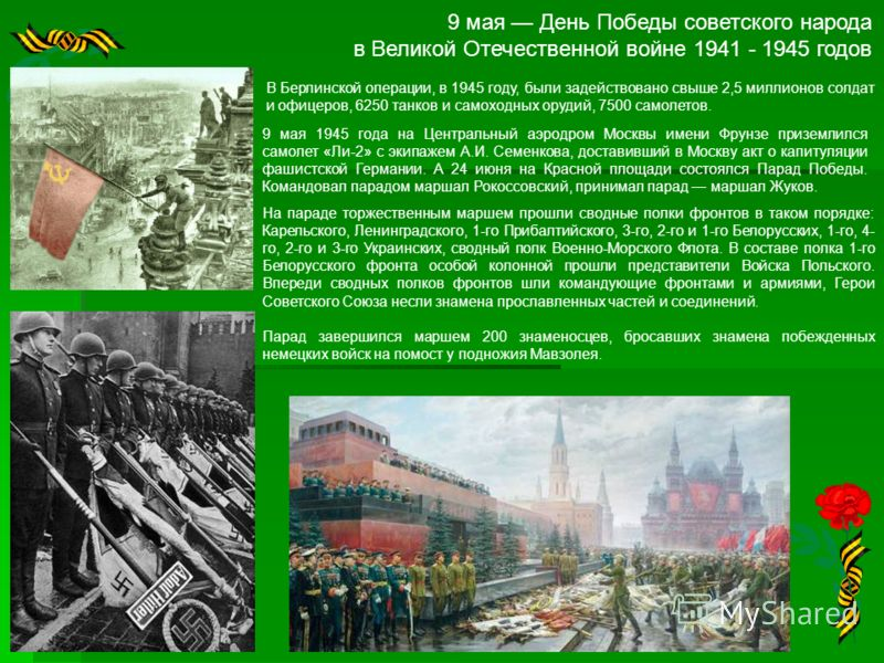 9 мая День Победы советского народа в Великой Отечественной войне 1941 - 1945 годов В Берлинской операции, в 1945 году, были задействовано свыше 2,5 миллионов солдат и офицеров, 6250 танков и самоходных орудий, 7500 самолетов. 9 мая 1945 года на Цент