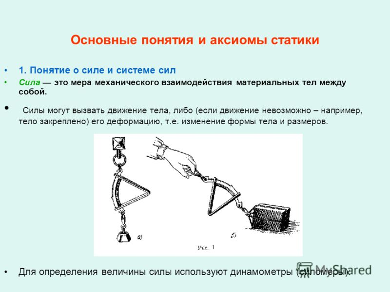 Основные понятия и аксиомы статики 1. Понятие о силе и системе сил Сила это мера механического взаимодействия материальных тел между собой. Силы могут вызвать движение тела, либо (если движение невозможно – например, тело закреплено) его деформацию,