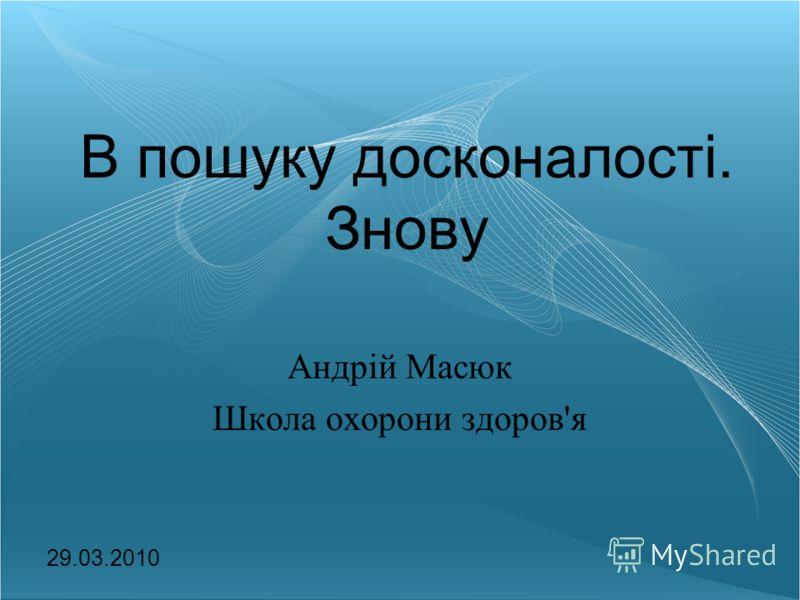 В пошуку досконалості. Знову Андрій Масюк Школа охорони здоров'я 29.03.2010