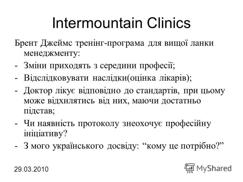 Intermountain Clinics Брент Джеймс тренінг-програма для вищої ланки менеджменту: -Зміни приходять з середини професії; -Відслідковувати наслідки(оцінка лікарів); -Доктор лікує відповідно до стандартів, при цьому може відхилятись від них, маючи достат