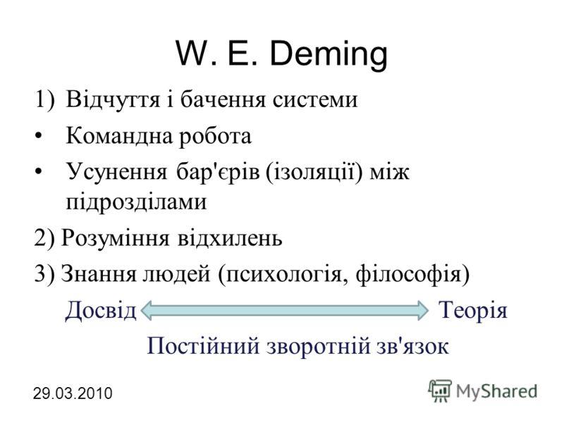 W. E. Deming 1)Відчуття і бачення системи Командна робота Усунення бар'єрів (ізоляції) між підрозділами 2) Розуміння відхилень 3) Знання людей (психологія, філософія) Досвід Теорія Постійний зворотній зв'язок 29.03.2010
