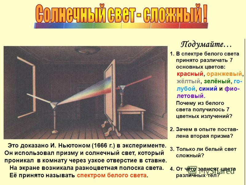 Это доказано И. Ньютоном (1666 г.) в эксперименте. Он использовал призму и солнечный свет, который проникал в комнату через узкое отверстие в ставне. На экране возникала разноцветная полоска света. Её принято называть спектром белого света. Подумайте