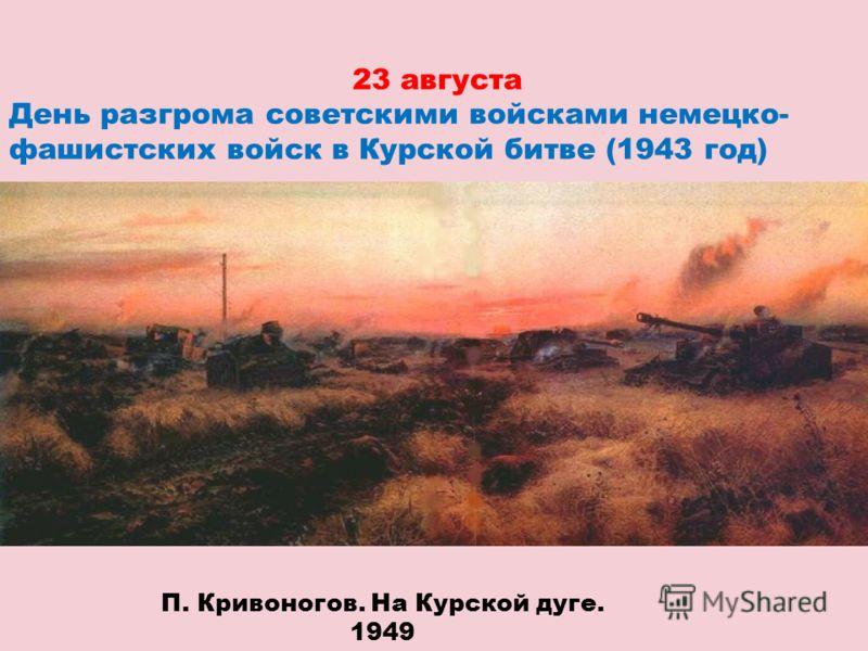 23 августа День разгрома советскими войсками немецко- фашистских войск в Курской битве (1943 год) П. Кривоногов. На Курской дуге. 1949