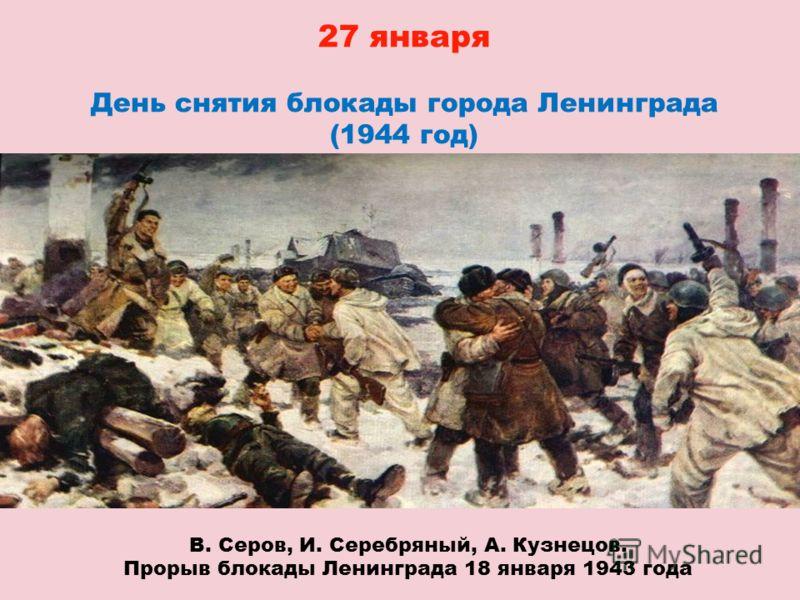 27 января День снятия блокады города Ленинграда (1944 год) В. Серов, И. Серебряный, А. Кузнецов. Прорыв блокады Ленинграда 18 января 1943 года