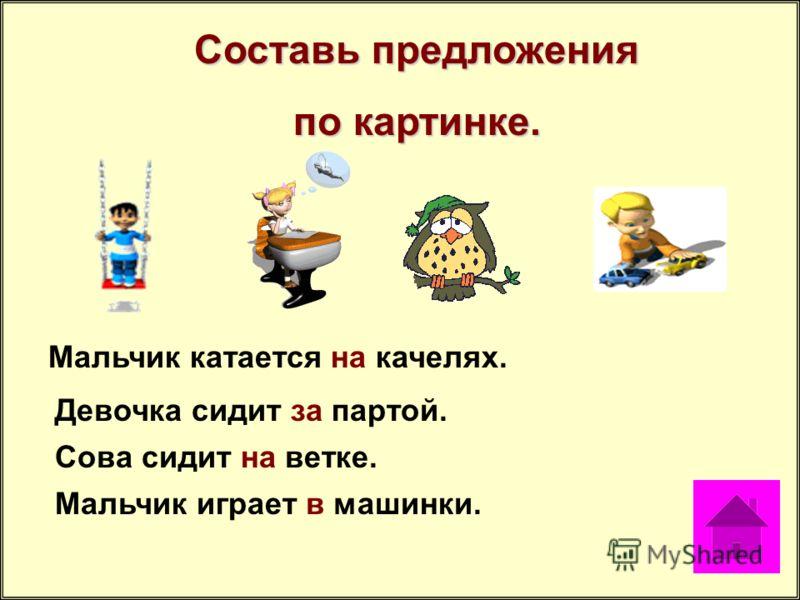 Составь предложения по картинке. Мальчик катается на качелях. Девочка сидит за партой. Сова сидит на ветке. Мальчик играет в машинки.