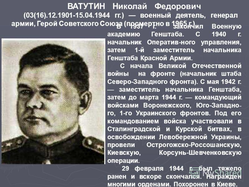 ВАТУТИН Николай Федорович (03(16).12.1901-15.04.1944 гг.) военный деятель, генерал армии, Герой Советского Союза (посмертно в 1965 г.). В 1937 г. зако