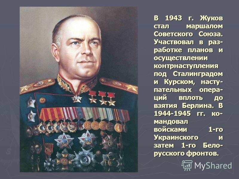 В 1943 г. Жуков стал маршалом Советского Союза. Участвовал в раз- работке планов и осуществлении контрнаступления под Сталинградом и Курском, насту- п
