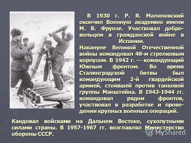 Кандовал войсками на Дальнем Востоке, сухопутными силами страны. В 1957-1967 гг. возглавлял Министерство обороны СССР. В 1930 г. Р. Я. Малиновский око