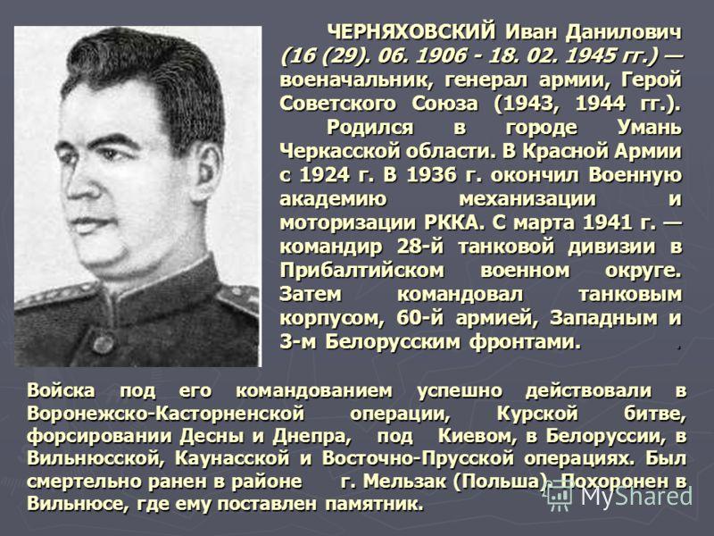 ЧЕРНЯХОВСКИЙ Иван Данилович (16 (29). 06. 1906 - 18. 02. 1945 гг.) военачальник, генерал армии, Герой Советского Союза (1943, 1944 гг.). Родился в гор