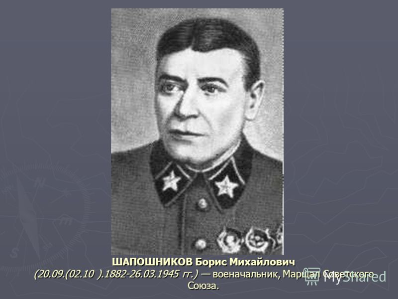 ШАПОШНИКОВ Борис Михайлович (20.09.(02.10 ).1882-26.03.1945 гг.) военачальник, Маршал Советского Союза.