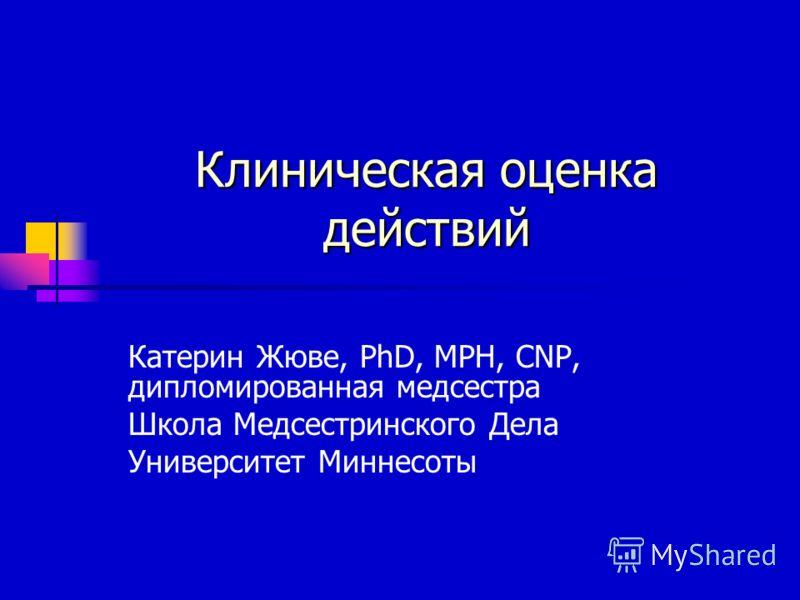 Клиническая оценка действий Катерин Жюве, PhD, MPH, CNP, дипломированная медсестра Школа Медсестринского Дела Университет Миннесоты