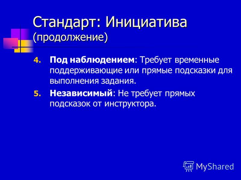 Стандарт: Инициатива (продолжение) 4. Под наблюдением: Требует временные поддерживающие или прямые подсказки для выполнения задания. 5. Независимый: Не требует прямых подсказок от инструктора.