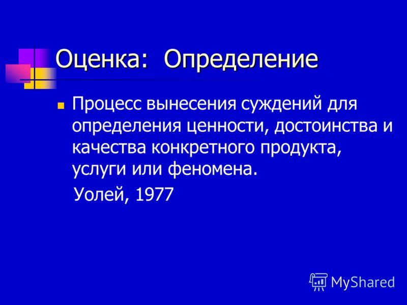 Оценка: Определение Процесс вынесения суждений для определения ценности, достоинства и качества конкретного продукта, услуги или феномена. Уолей, 1977