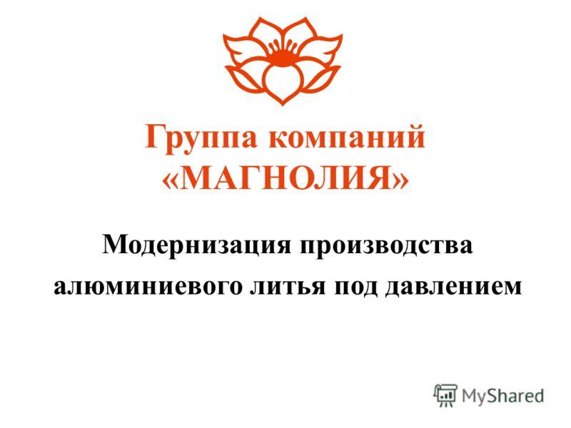 Группа компаний «МАГНОЛИЯ» Модернизация производства алюминиевого литья под давлением
