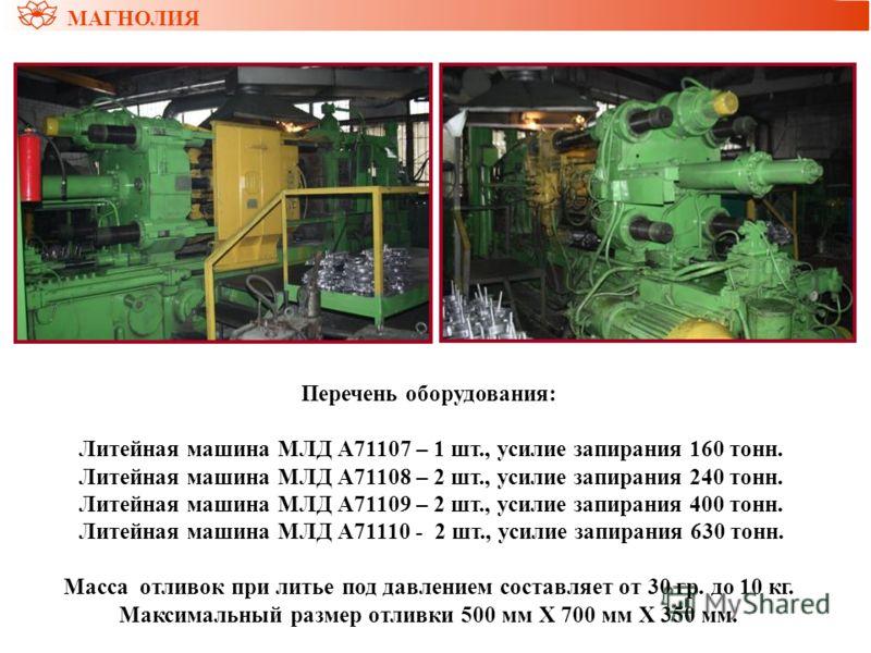 Перечень оборудования: Литейная машина МЛД А71107 – 1 шт., усилие запирания 160 тонн. Литейная машина МЛД А71108 – 2 шт., усилие запирания 240 тонн. Литейная машина МЛД А71109 – 2 шт., усилие запирания 400 тонн. Литейная машина МЛД А71110 - 2 шт., ус