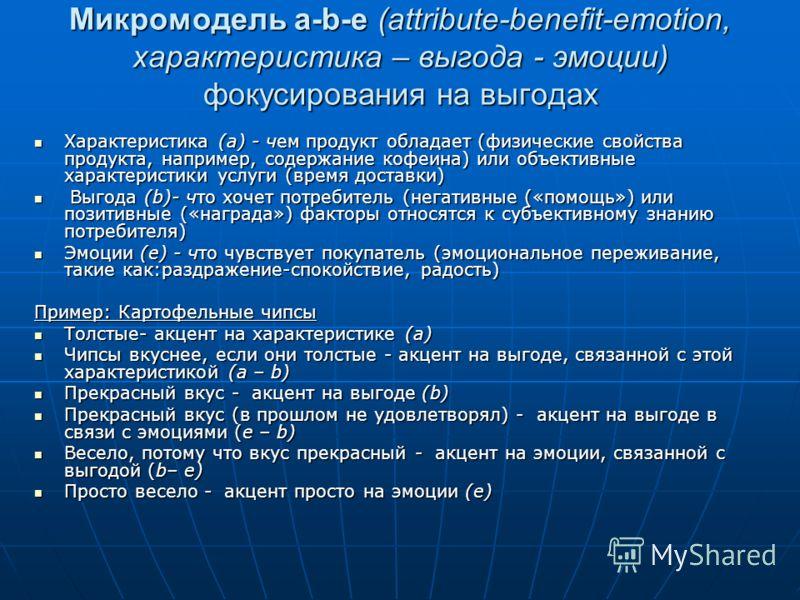 Микромодель a-b-e (attribute-benefit-emotion, характеристика – выгода - эмоции) фокусирования на выгодах Характеристика (а) - чем продукт обладает (физические свойства продукта, например, содержание кофеина) или объективные характеристики услуги (вре