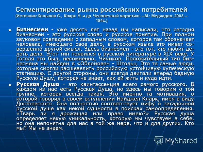 Сегментирование рынка российских потребителей (Источник: Копылов С., Кларк Н. и др. Человечный маркетинг. – М.: Медиадом, 2003. – 184с.) Бизнесмен - уже десять лет назад мы написали, что сегодня бизнесмен - это русское слово и русское понятие. При п