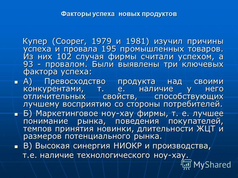 Факторы успеха новых продуктов Купер (Cooper, 1979 и 1981) изучил причины успеха и провала 195 промышленных товаров. Из них 102 случая фирмы считали успехом, а 93 - провалом. Были выявлены три ключевых фактора успеха: Купер (Cooper, 1979 и 1981) изуч