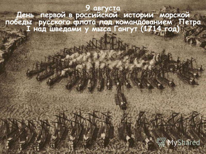 9 августа День первой в российской истории морской победы русского флота под командованием Петра I над шведами у мыса Гангут (1714 год)