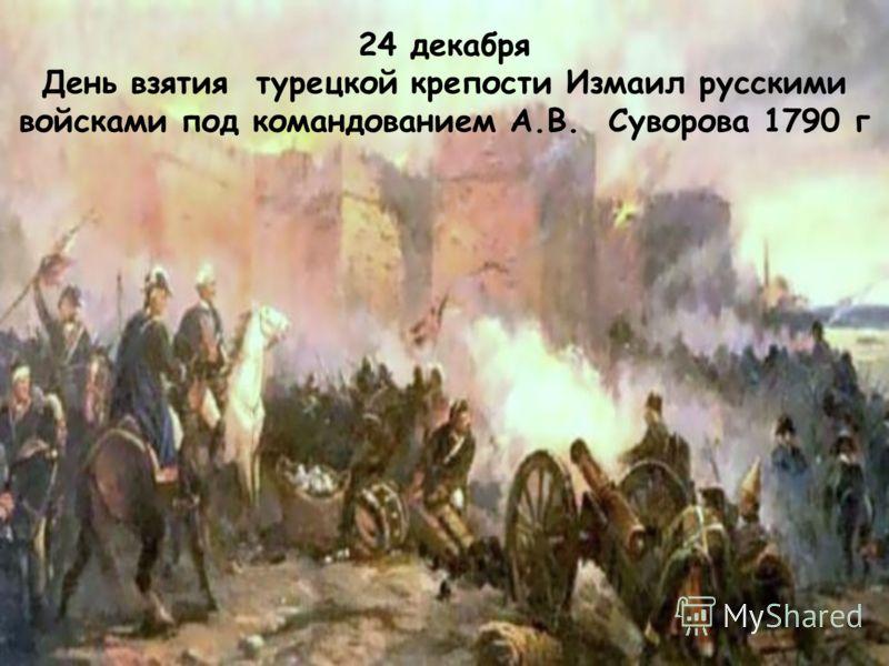 24 декабря День взятия турецкой крепости Измаил русскими войсками под командованием А.В. Суворова 1790 г