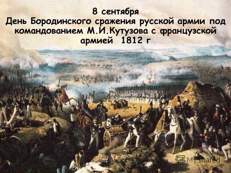 8 сентября День Бородинского сражения русской армии под командованием М.И.Кутузова с французской армией 1812 г