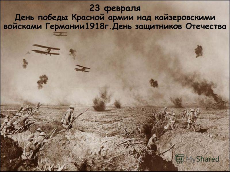 23 февраля День победы Красной армии над кайзеровскими войсками Германии1918г.День защитников Отечества