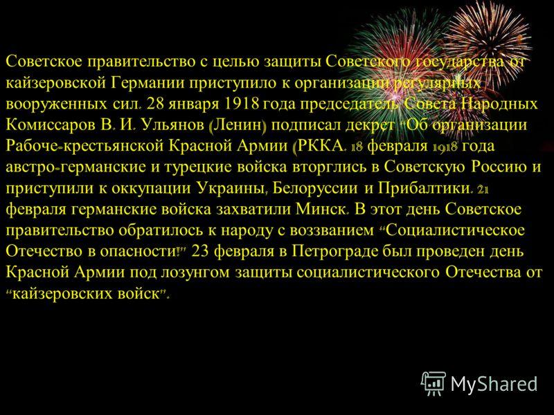 Советское правительство с целью защиты Советского государства от кайзеровской Германии приступило к организации регулярных вооруженных сил. 28 января 1918 года председатель Совета Народных Комиссаров В. И. Ульянов ( Ленин ) подписал декрет Об организ