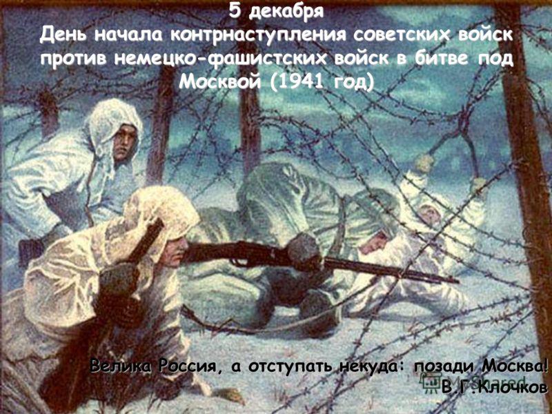 5 декабря День начала контрнаступления советских войск против немецко-фашистских войск в битве под Москвой (1941 год) Велика Россия, а отступать некуда: позади Москва! В.Г.Клочков