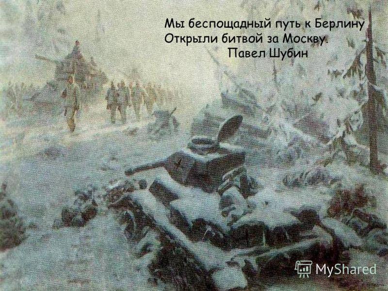 Мы беспощадный путь к Берлину Открыли битвой за Москву. Павел Шубин