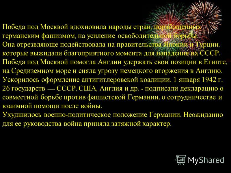 Победа под Москвой вдохновила народы стран, порабощенных германским фашизмом, на усиление освободительной борьбы. Она отрезвляюще подействовала на правительства Японии и Турции, которые выжидали благоприятного момента для нападения на СССР. Победа по