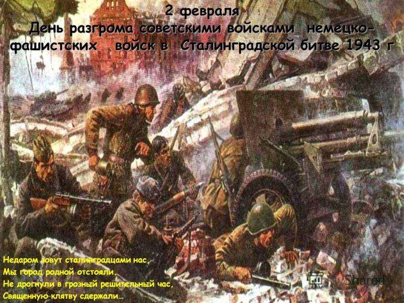 2 февраля День разгрома советскими войсками немецко- фашистских войск в Сталинградской битве 1943 г Недаром зовут сталинградцами нас, Мы город родной отстояли. Не дрогнули в грозный решительный час, Священную клятву сдержали…