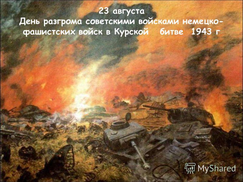 23 августа День разгрома советскими войсками немецко- фашистских войск в Курской битве 1943 г