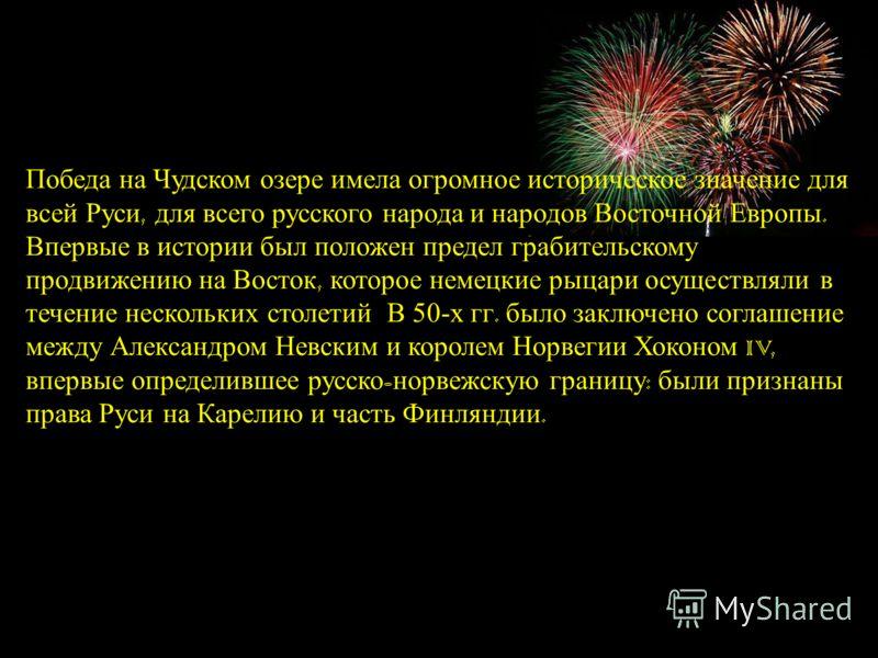Победа на Чудском озере имела огромное историческое значение для всей Руси, для всего русского народа и народов Восточной Европы. Впервые в истории был положен предел грабительскому продвижению на Восток, которое немецкие рыцари осуществляли в течени