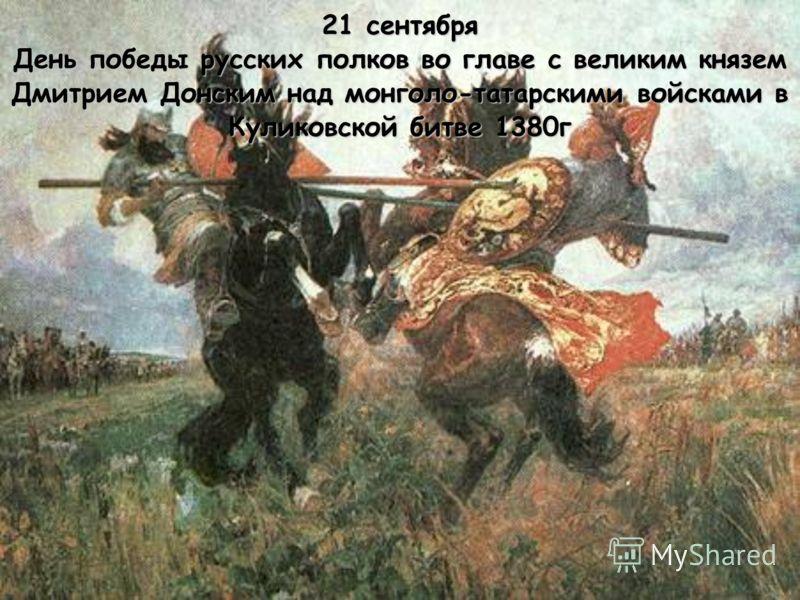 21 сентября День победы русских полков во главе с великим князем Дмитрием Донским над монголо-татарскими войсками в Куликовской битве 1380г