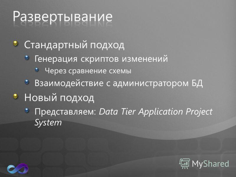 Стандартный подход Генерация скриптов изменений Через сравнение схемы Взаимодействие с администратором БД Новый подход Представляем: Data Tier Application Project System