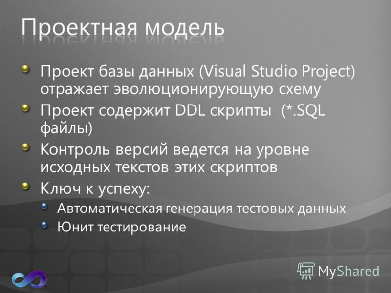 Проект базы данных (Visual Studio Project) отражает эволюционирующую схему Проект содержит DDL скрипты (*.SQL файлы) Контроль версий ведется на уровне исходных текстов этих скриптов Ключ к успеху: Автоматическая генерация тестовых данных Юнит тестиро