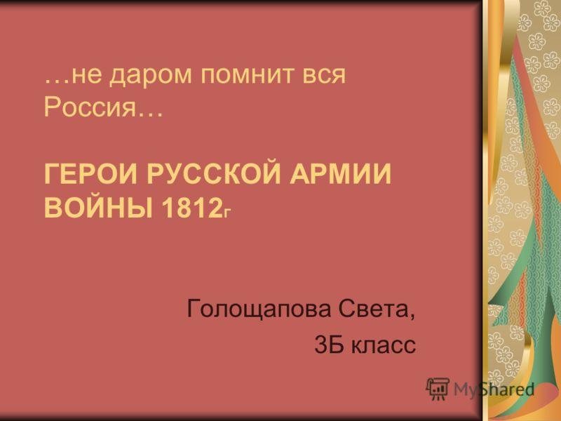 …не даром помнит вся Россия… ГЕРОИ РУССКОЙ АРМИИ ВОЙНЫ 1812 Г Голощапова Света, 3Б класс