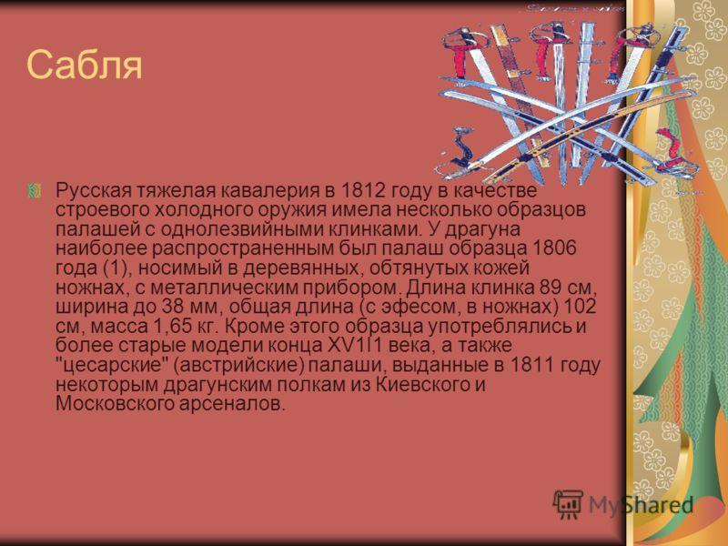Сабля Русская тяжелая кавалерия в 1812 году в качестве строевого холодного оружия имела несколько образцов палашей с однолезвийными клинками. У драгуна наиболее распространенным был палаш образца 1806 года (1), носимый в деревянных, обтянутых кожей н