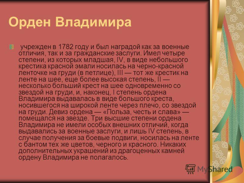 Орден Владимира учрежден в 1782 году и был наградой как за военные отличия, так и за гражданские заслуги. Имел четыре степени, из которых младшая, IV, в виде небольшого крестика красной эмали носилась на черно-красной ленточке на груди (в петлице), I