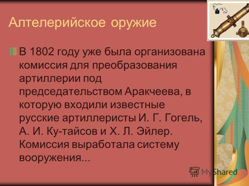 Алтелерийское оружие В 1802 году уже была организована комиссия для преобразования артиллерии под председательством Аракчеева, в которую входили известные русские артиллеристы И. Г. Гогель, А. И. Ку-тайсов и X. Л. Эйлер. Комиссия выработала систему в