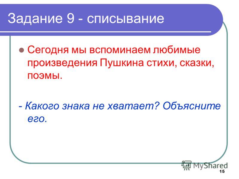 15 Задание 9 - списывание Сегодня мы вспоминаем любимые произведения Пушкина стихи, сказки, поэмы. - Какого знака не хватает? Объясните его.