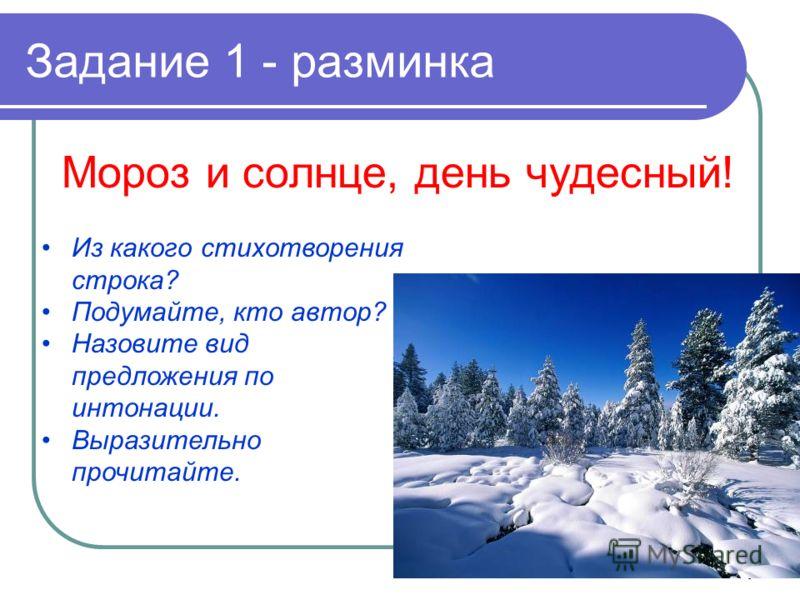 4 Задание 1 - разминка Мороз и солнце, день чудесный! Из какого стихотворения строка? Подумайте, кто автор? Назовите вид предложения по интонации. Выразительно прочитайте.