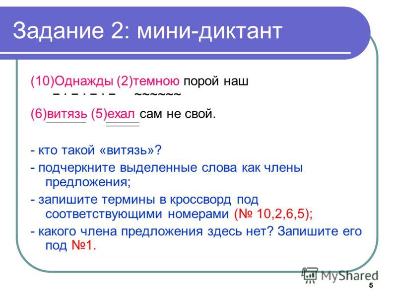 5 Задание 2: мини-диктант (10)Однажды (2)темною порой наш ~~~~~~ (6)витязь (5)ехал сам не свой. - кто такой «витязь»? - подчеркните выделенные слова как члены предложения; - запишите термины в кроссворд под соответствующими номерами ( 10,2,6,5); - ка
