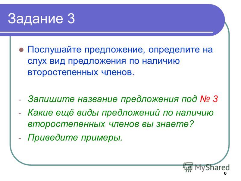 6 Задание 3 Послушайте предложение, определите на слух вид предложения по наличию второстепенных членов. - Запишите название предложения под 3 - Какие ещё виды предложений по наличию второстепенных членов вы знаете? - Приведите примеры.