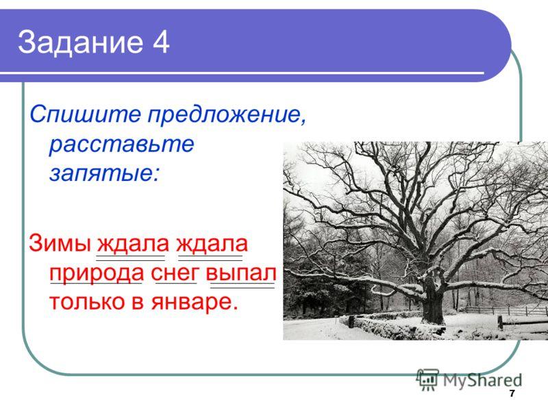 7 Задание 4 Спишите предложение, расставьте запятые: Зимы ждала ждала природа снег выпал только в январе.