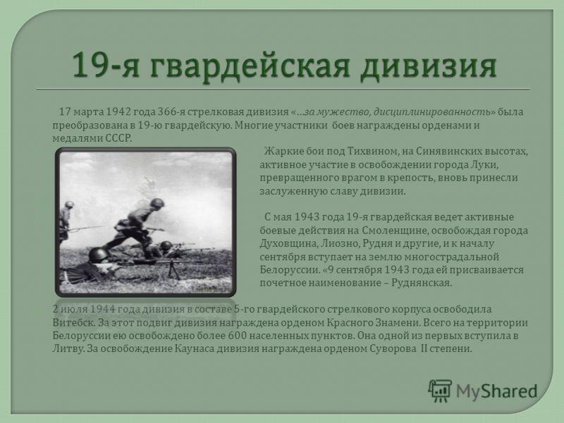 17 марта 1942 года 366- я стрелковая дивизия «… за мужество, дисциплинированность » была преобразована в 19- ю гвардейскую. Многие участники боев награждены орденами и медалями СССР. Жаркие бои под Тихвином, на Синявинских высотах, активное участие в
