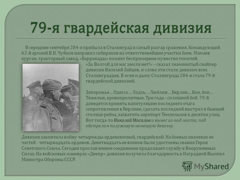 В середине сентября 284- я прибыла в Сталинград в самый разгар сражения. Командующий 62- й армией В. И. Чуйков направил сибиряков на ответственейшие участки боев. Мамаев курган, тракторный завод, « Баррикады » помнят беспримерное мужество томичей. «