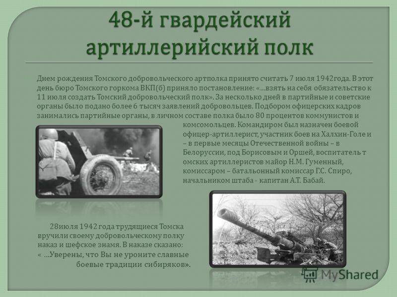 Днем рождения Томского добровольческого артполка принято считать 7 июля 1942 года. В этот день бюро Томского горкома ВКП ( б ) приняло постановление : «… взять на себя обязательство к 11 июля создать Томский добровольческий полк ». За несколько дней