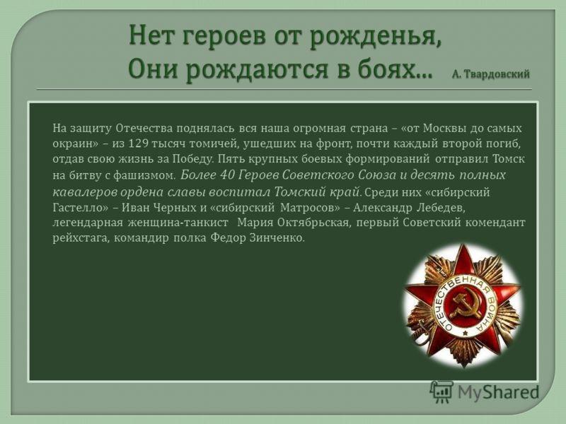 На защиту Отечества поднялась вся наша огромная страна – « от Москвы до самых окраин » – из 129 тысяч томичей, ушедших на фронт, почти каждый второй погиб, отдав свою жизнь за Победу. Пять крупных боевых формирований отправил Томск на битву с фашизмо